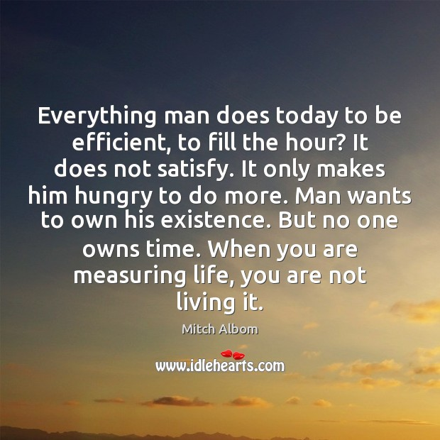 Everything man does today to be efficient, to fill the hour? It Mitch Albom Picture Quote