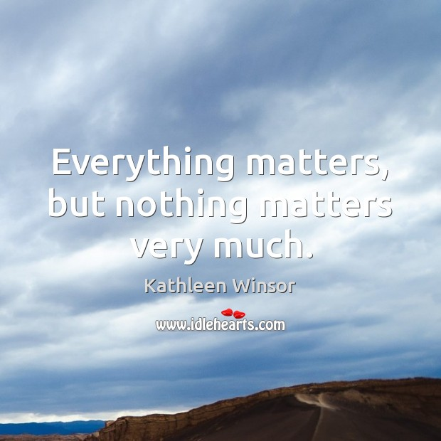 Everything matters, but nothing matters very much. Image