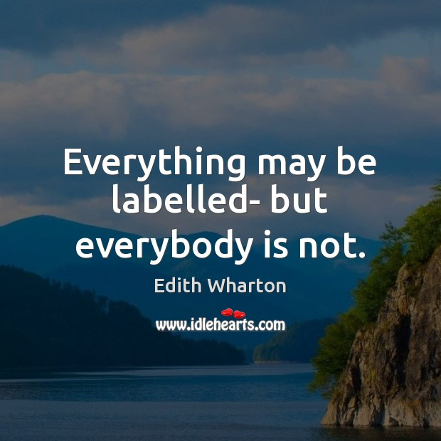 Everything may be labelled- but everybody is not. Image