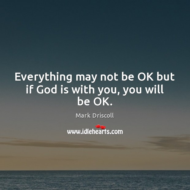 Everything may not be OK but if God is with you, you will be OK. Mark Driscoll Picture Quote