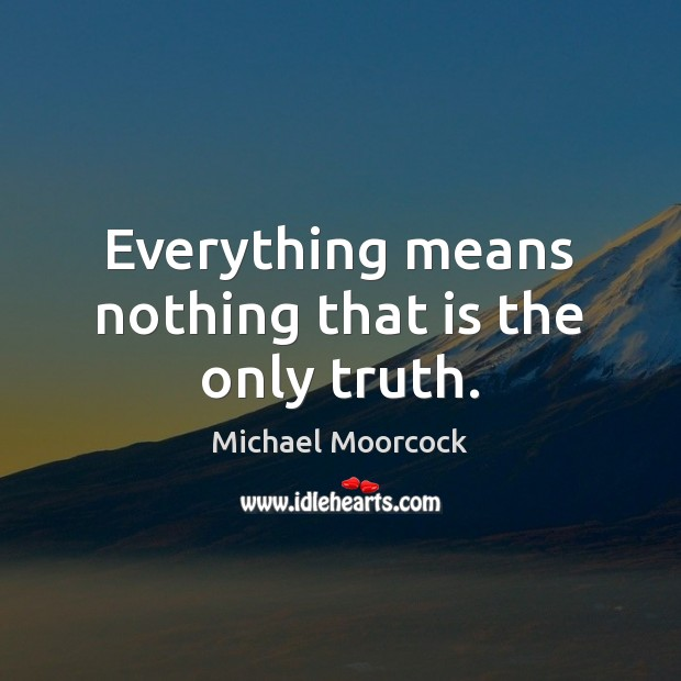 Everything means nothing that is the only truth. Michael Moorcock Picture Quote
