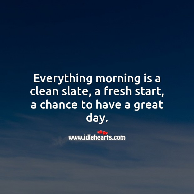 Everything morning is a fresh start, a chance to have a great day. Good Day Quotes Image
