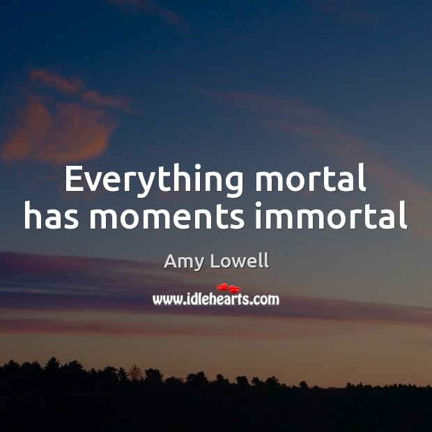 Everything mortal has moments immortal Image