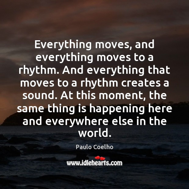 Everything moves, and everything moves to a rhythm. And everything that moves Paulo Coelho Picture Quote
