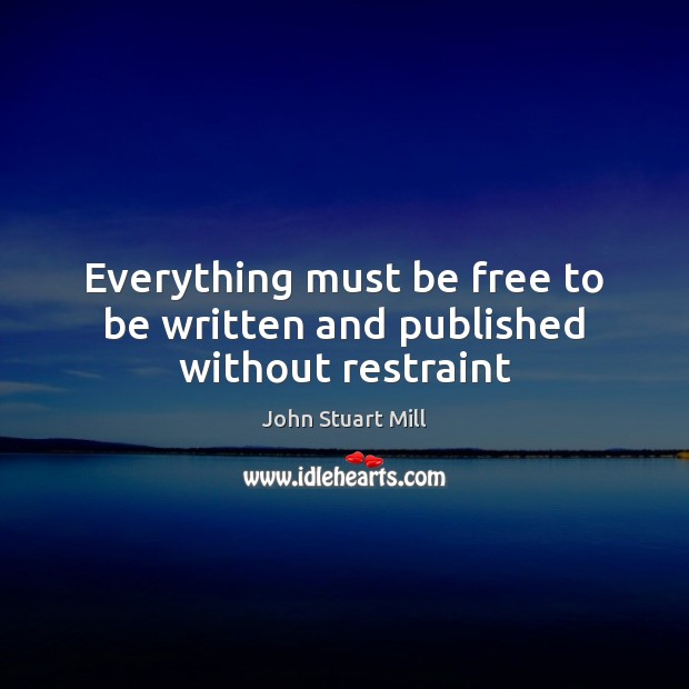 Everything must be free to be written and published without restraint John Stuart Mill Picture Quote