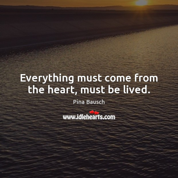 Everything must come from the heart, must be lived. Image