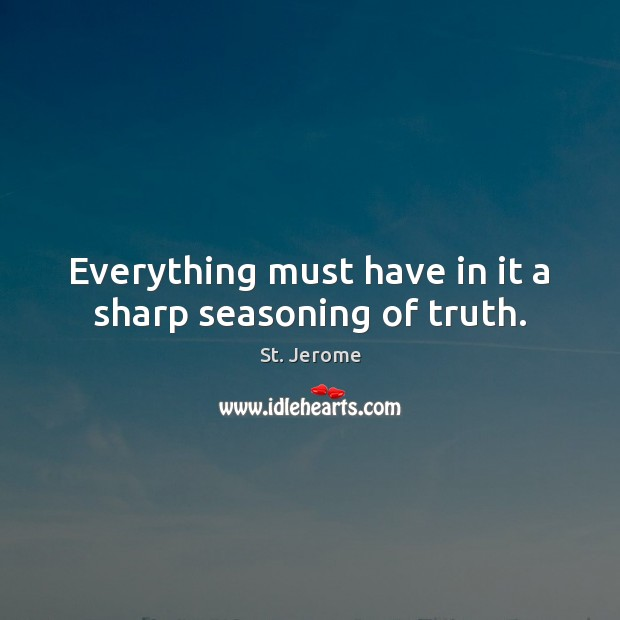 Everything must have in it a sharp seasoning of truth. St. Jerome Picture Quote