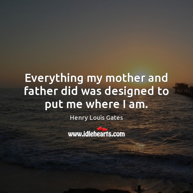 Everything my mother and father did was designed to put me where I am. Henry Louis Gates Picture Quote