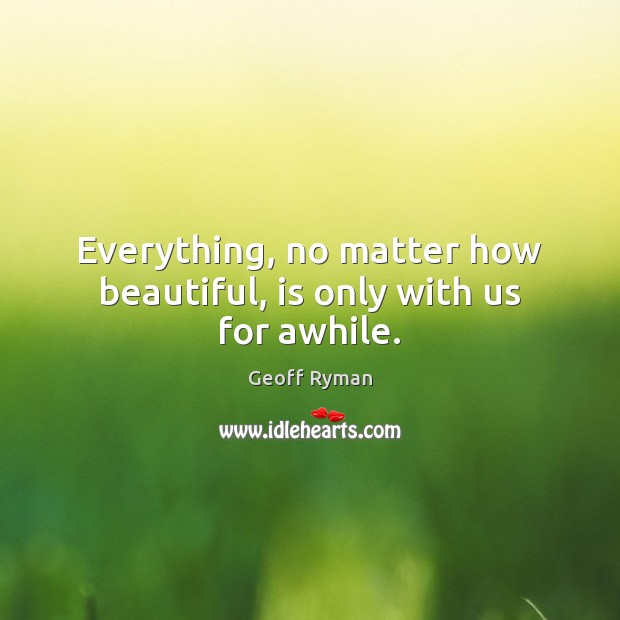 Image, Everything, no matter how beautiful, is only with us for awhile.