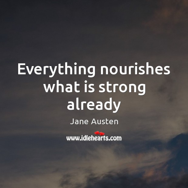 Everything nourishes what is strong already Image