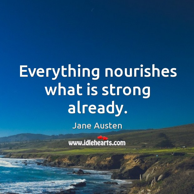 Image, Everything nourishes what is strong already.