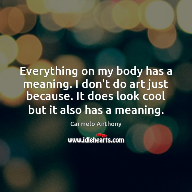 Everything on my body has a meaning. I don't do art just Carmelo Anthony Picture Quote