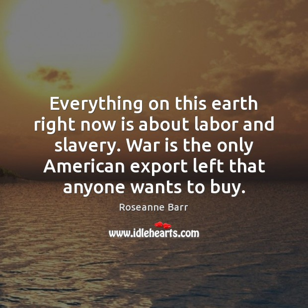 Everything on this earth right now is about labor and slavery. War Roseanne Barr Picture Quote