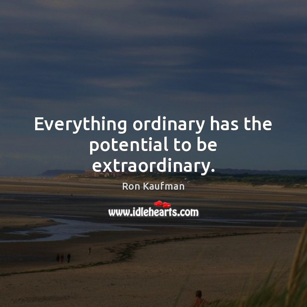 Everything ordinary has the potential to be extraordinary. Ron Kaufman Picture Quote