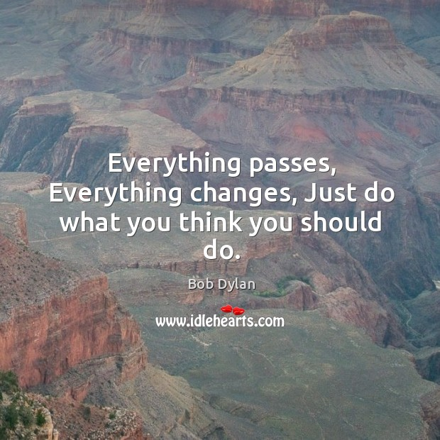 Everything passes, Everything changes, Just do what you think you should do. Image