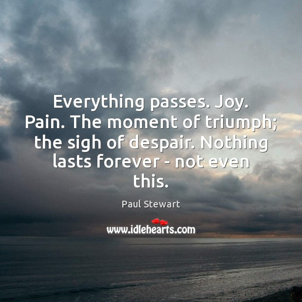 Everything passes. Joy. Pain. The moment of triumph; the sigh of despair. Image