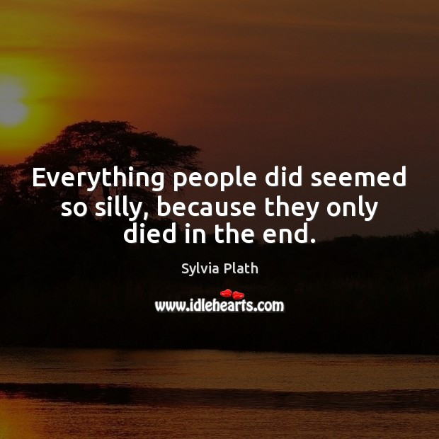 Everything people did seemed so silly, because they only died in the end. Image