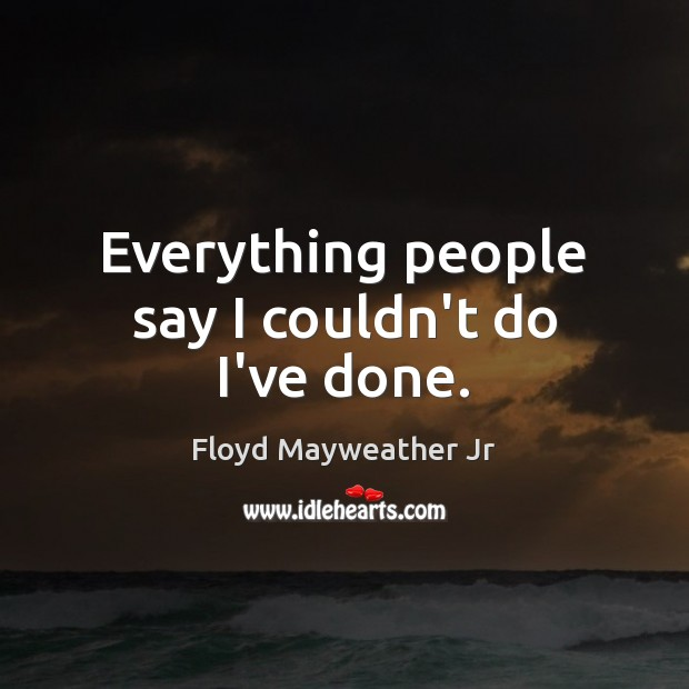 Everything people say I couldn't do I've done. Floyd Mayweather Jr Picture Quote