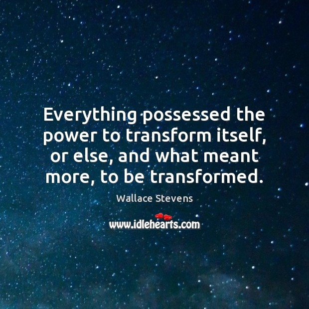 Image, Everything possessed the power to transform itself, or else, and what meant