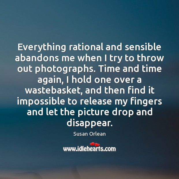 Everything rational and sensible abandons me when I try to throw out Susan Orlean Picture Quote