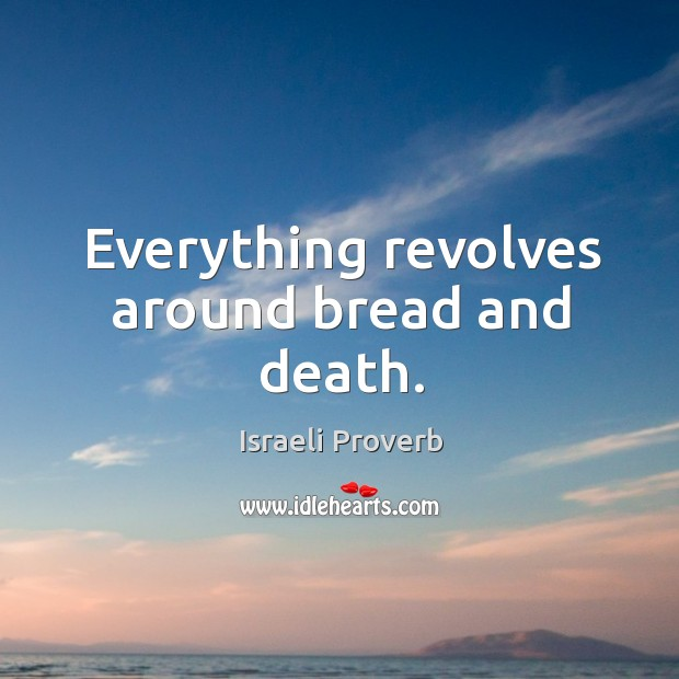 Everything revolves around bread and death. Israeli Proverbs Image