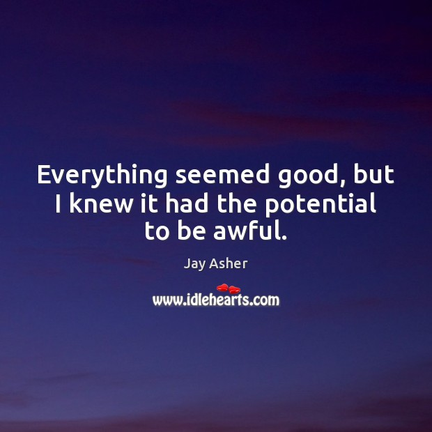 Everything seemed good, but I knew it had the potential to be awful. Jay Asher Picture Quote
