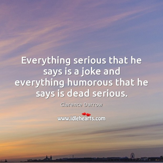 Everything serious that he says is a joke and everything humorous that Image