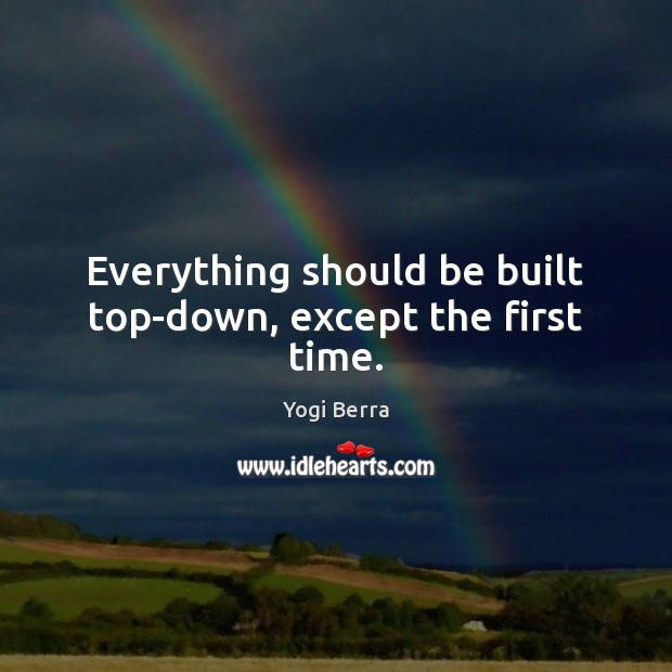 Everything should be built top-down, except the first time. Image