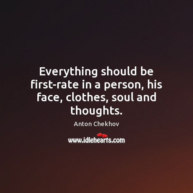 Everything should be first-rate in a person, his face, clothes, soul and thoughts. Anton Chekhov Picture Quote
