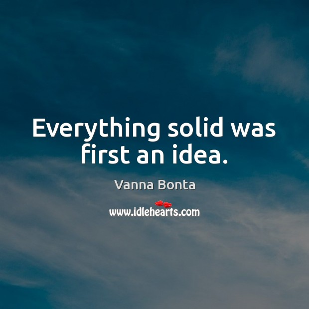 Vanna Bonta Picture Quote image saying: Everything solid was first an idea.