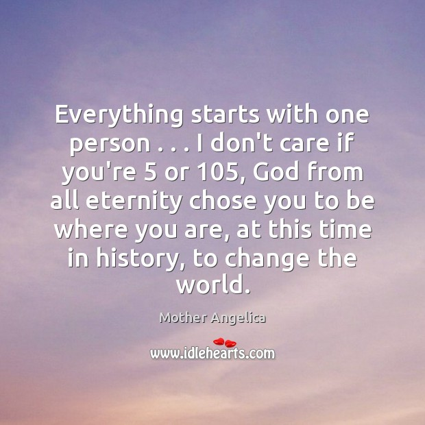 Everything starts with one person . . . I don't care if you're 5 or 105, God Mother Angelica Picture Quote