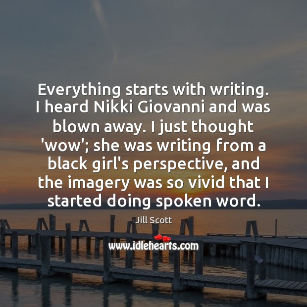 Everything starts with writing. I heard Nikki Giovanni and was blown away. Jill Scott Picture Quote