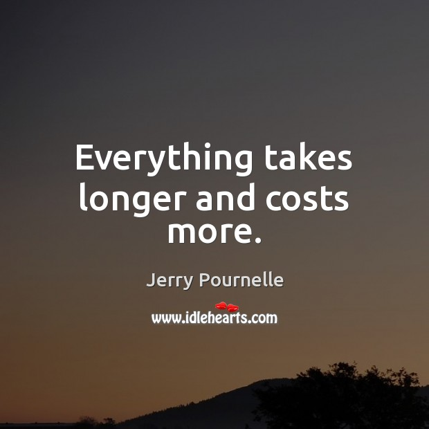 Everything takes longer and costs more. Jerry Pournelle Picture Quote