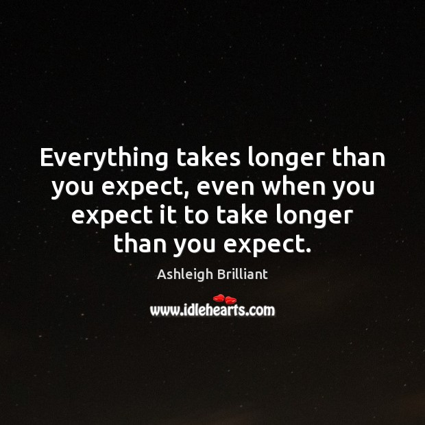 Everything takes longer than you expect, even when you expect it to Ashleigh Brilliant Picture Quote