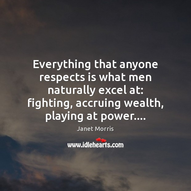 Everything that anyone respects is what men naturally excel at: fighting, accruing Janet Morris Picture Quote