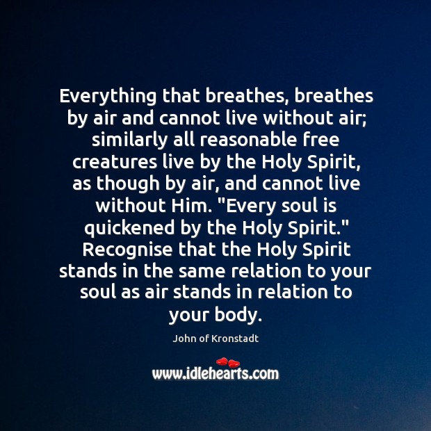 Everything that breathes, breathes by air and cannot live without air; similarly John of Kronstadt Picture Quote