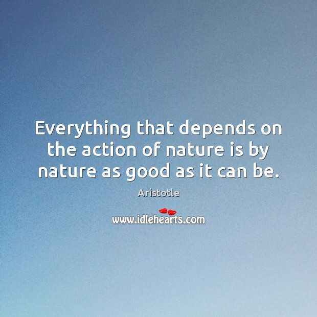 Image, Everything that depends on the action of nature is by nature as good as it can be.