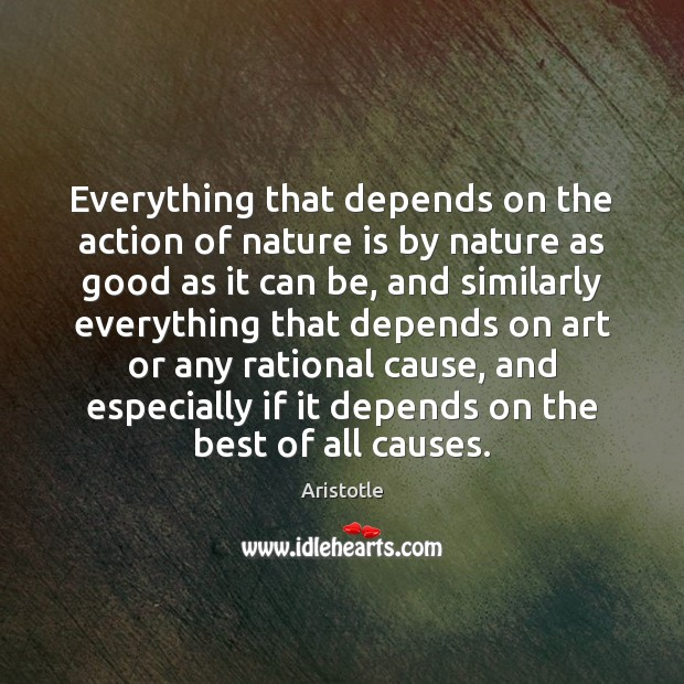 Everything that depends on the action of nature is by nature as Aristotle Picture Quote