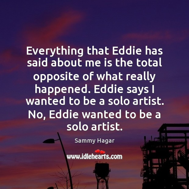 Sammy Hagar Picture Quote image saying: Everything that Eddie has said about me is the total opposite of