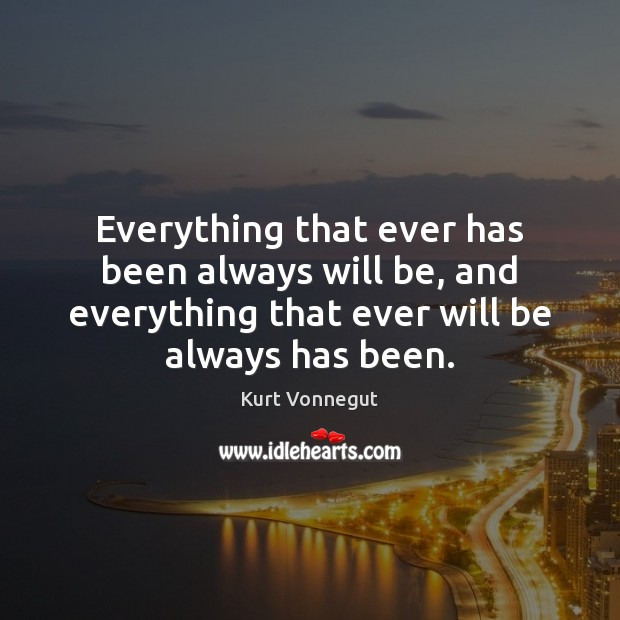Everything that ever has been always will be, and everything that ever Image
