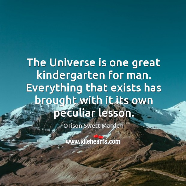 Everything that exists has brought with it its own peculiar lesson. Image