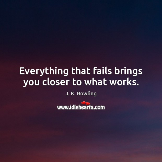 Everything that fails brings you closer to what works. Image