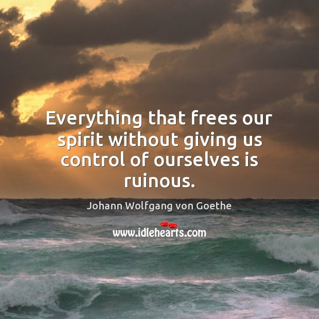 Everything that frees our spirit without giving us control of ourselves is ruinous. Image