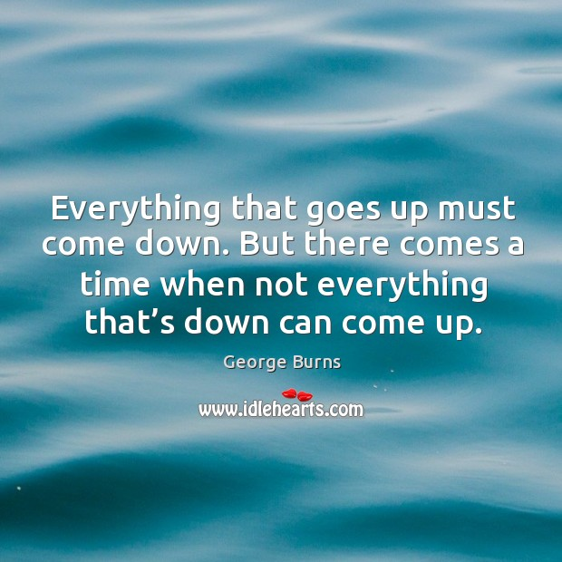 Image, Everything that goes up must come down. But there comes a time when not everything