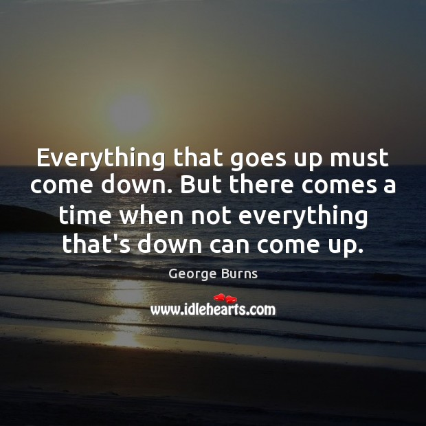 Everything that goes up must come down. But there comes a time George Burns Picture Quote