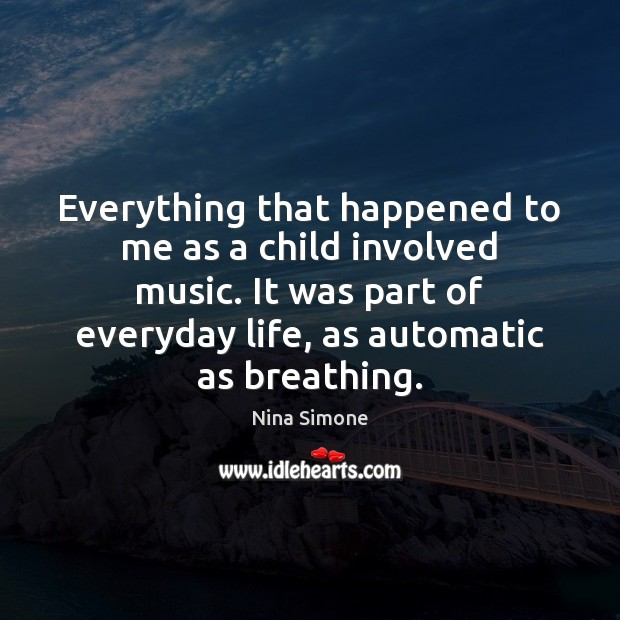 Everything that happened to me as a child involved music. It was Nina Simone Picture Quote