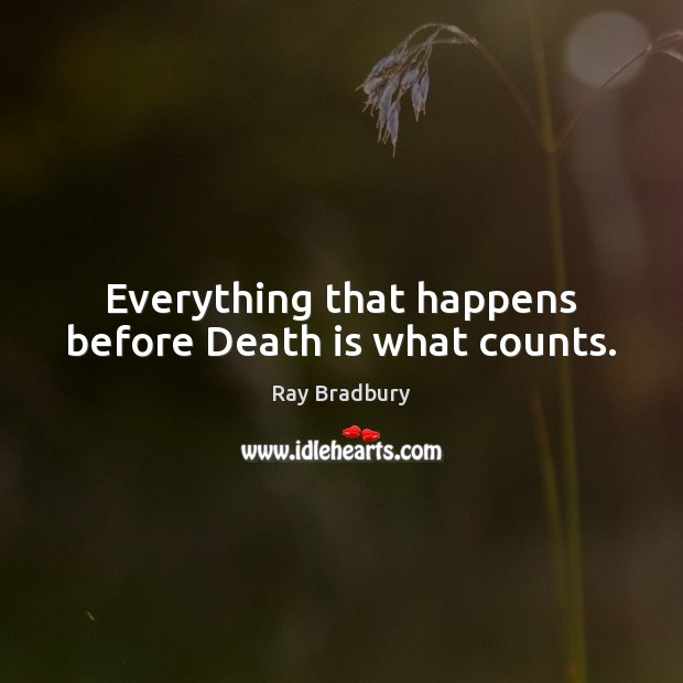 Image, Everything that happens before Death is what counts.