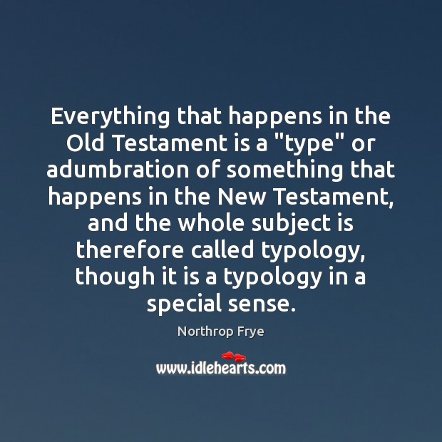 """Everything that happens in the Old Testament is a """"type"""" or adumbration Northrop Frye Picture Quote"""