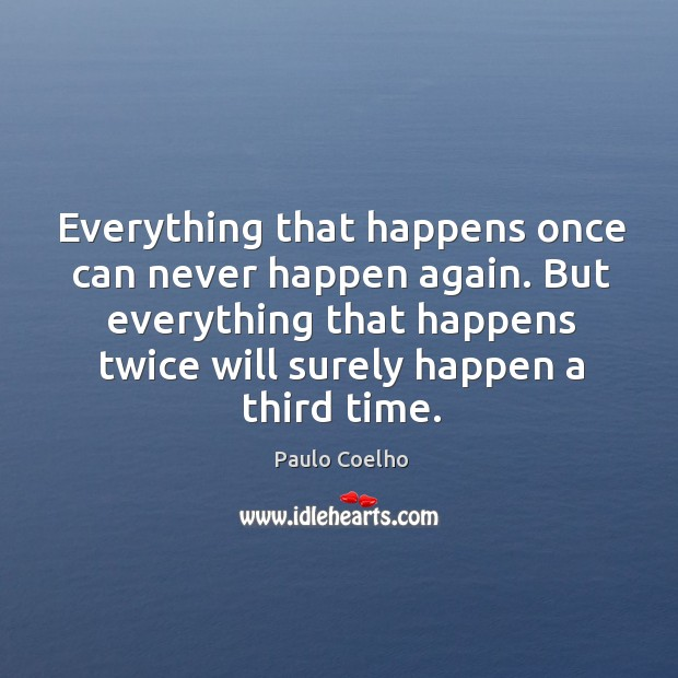 Everything that happens once can never happen again. But everything that happens twice will surely happen a third time. Image