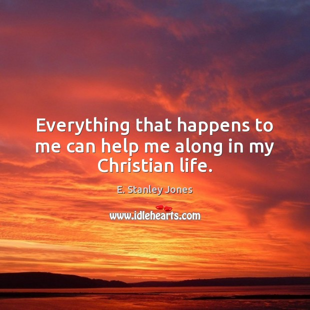 Everything that happens to me can help me along in my Christian life. E. Stanley Jones Picture Quote